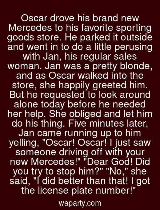 Oscar drove his brand new Mercedes to his favorite sporting goods store. He parked it outside and went in to do a little perusing with Jan, his regular sales woman. Jan was a pretty blonde, and as Oscar walked into the store, she happily greeted him. But he requested to look around alone today before he needed her help. She obliged and let him do his thing. Five minutes later, Jan came running up to him yelling, Oscar! Oscar! I just saw someone driving off with your new Mercedes! Dear God! Did you try to stop him? No, she said, I did better than that! I got the license plate number!