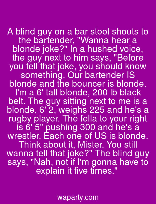 A blind guy on a bar stool shouts to the bartender, Wanna hear a blonde joke? In a hushed voice, the guy next to him says, Before you tell that joke, you should know something. Our bartender IS blonde and the bouncer is blonde. Im a 6 tall blonde, 200 lb black belt. The guy sitting next to me is a blonde, 6 2, weighs 225 and hes a rugby player. The fella to your right is 6 5 pushing 300 and hes a wrestler. Each one of US is blonde. Think about it, Mister. You still wanna tell that joke? The blind guy says, Nah, not if Im gonna have to explain it five times.