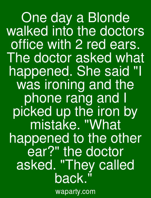 One day a Blonde walked into the doctors office with 2 red ears. The doctor asked what happened. She said I was ironing and the phone rang and I picked up the iron by mistake. What happened to the other ear? the doctor asked. They called back.