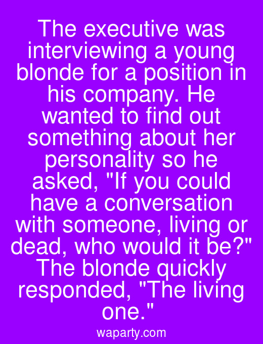 The executive was interviewing a young blonde for a position in his company. He wanted to find out something about her personality so he asked, If you could have a conversation with someone, living or dead, who would it be? The blonde quickly responded, The living one.