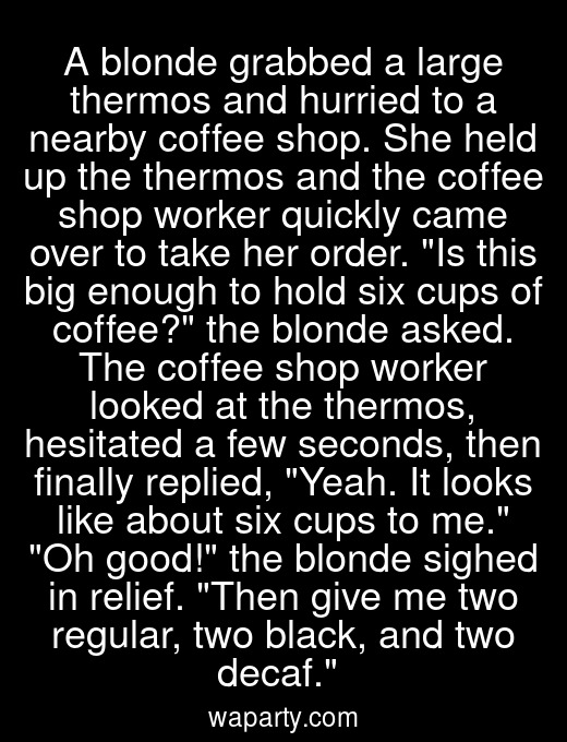 A blonde grabbed a large thermos and hurried to a nearby coffee shop. She held up the thermos and the coffee shop worker quickly came over to take her order. Is this big enough to hold six cups of coffee? the blonde asked. The coffee shop worker looked at the thermos, hesitated a few seconds, then finally replied, Yeah. It looks like about six cups to me. Oh good! the blonde sighed in relief. Then give me two regular, two black, and two decaf.
