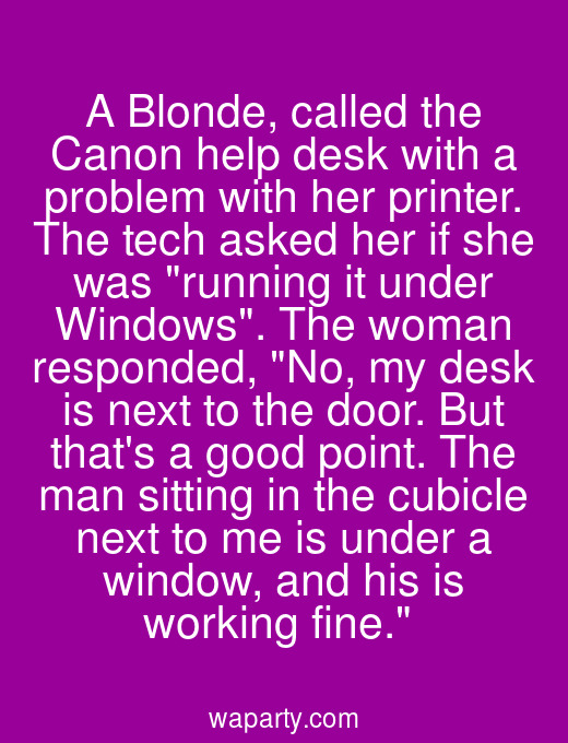 A Blonde, called the Canon help desk with a problem with her printer. The tech asked her if she was running it under Windows. The woman responded, No, my desk is next to the door. But thats a good point. The man sitting in the cubicle next to me is under a window, and his is working fine.