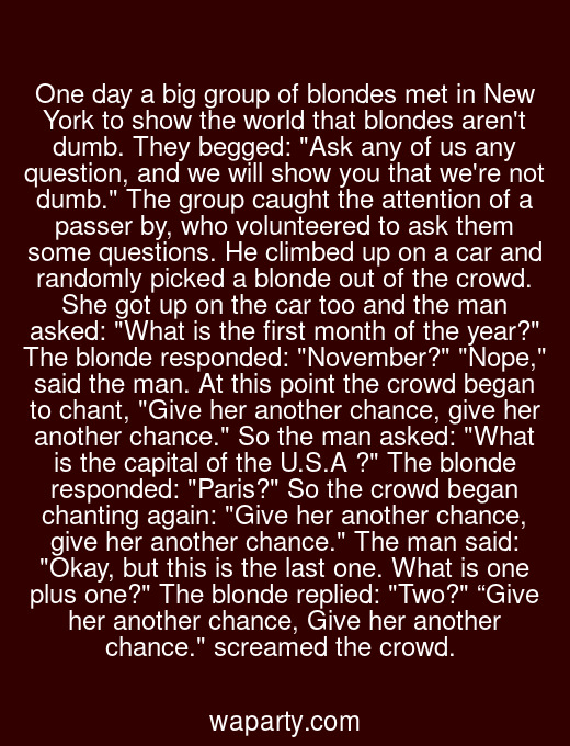 """One day a big group of blondes met in New York to show the world that blondes arent dumb. They begged: Ask any of us any question, and we will show you that were not dumb. The group caught the attention of a passer by, who volunteered to ask them some questions. He climbed up on a car and randomly picked a blonde out of the crowd. She got up on the car too and the man asked: What is the first month of the year? The blonde responded: November? Nope, said the man. At this point the crowd began to chant, Give her another chance, give her another chance. So the man asked: What is the capital of the U.S.A ? The blonde responded: Paris? So the crowd began chanting again: Give her another chance, give her another chance. The man said: Okay, but this is the last one. What is one plus one? The blonde replied: Two? """"Give her another chance, Give her another chance. screamed the crowd."""