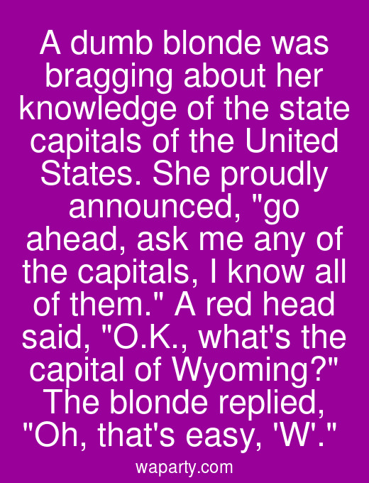 A dumb blonde was bragging about her knowledge of the state capitals of the United States. She proudly announced, go ahead, ask me any of the capitals, I know all of them. A red head said, O.K., whats the capital of Wyoming? The blonde replied, Oh, thats easy, W.