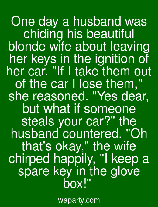 One day a husband was chiding his beautiful blonde wife about leaving her keys in the ignition of her car. If I take them out of the car I lose them, she reasoned. Yes dear, but what if someone steals your car? the husband countered. Oh thats okay, the wife chirped happily, I keep a spare key in the glove box!
