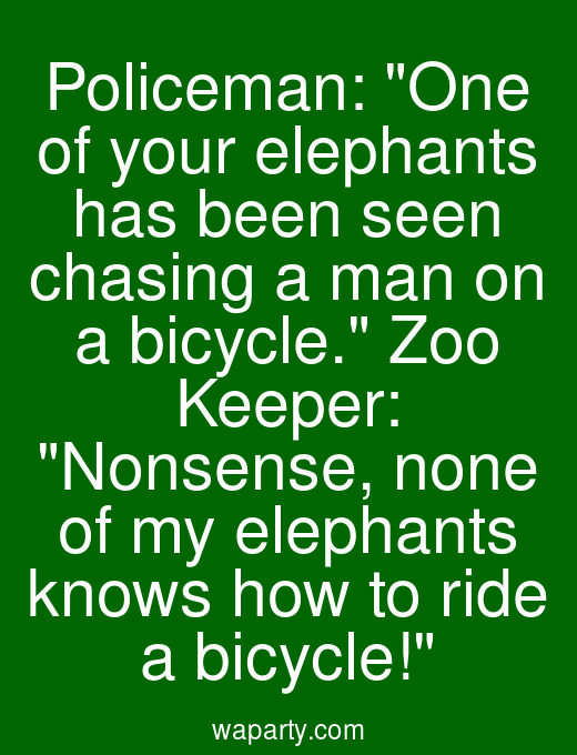 Policeman: One of your elephants has been seen chasing a man on a bicycle. Zoo Keeper: Nonsense, none of my elephants knows how to ride a bicycle!