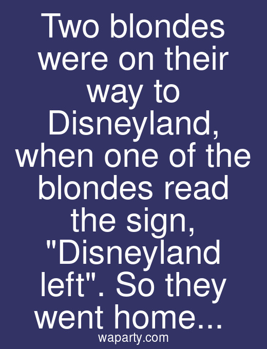 Two blondes were on their way to Disneyland, when one of the blondes read the sign, Disneyland left. So they went home...