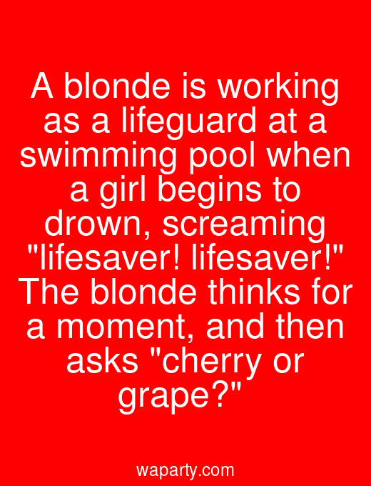 A blonde is working as a lifeguard at a swimming pool when a girl begins to drown, screaming lifesaver! lifesaver! The blonde thinks for a moment, and then asks cherry or grape?