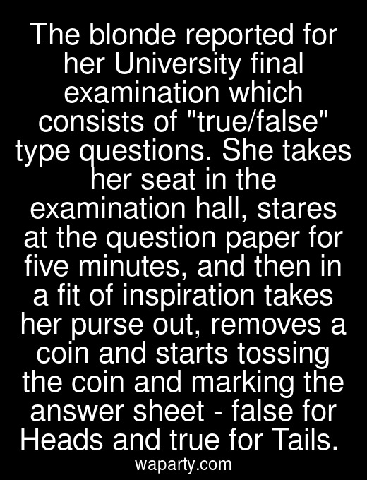 The blonde reported for her University final examination which consists of true/false type questions. She takes her seat in the examination hall, stares at the question paper for five minutes, and then in a fit of inspiration takes her purse out, removes a coin and starts tossing the coin and marking the answer sheet - false for Heads and true for Tails.