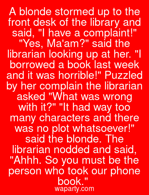 A blonde stormed up to the front desk of the library and said, I have a complaint! Yes, Maam? said the librarian looking up at her. I borrowed a book last week and it was horrible! Puzzled by her complain the librarian asked What was wrong with it? It had way too many characters and there was no plot whatsoever! said the blonde. The librarian nodded and said, Ahhh. So you must be the person who took our phone book.