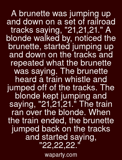 A brunette was jumping up and down on a set of railroad tracks saying, 21,21,21. A blonde walked by, noticed the brunette, started jumping up and down on the tracks and repeated what the brunette was saying. The brunette heard a train whistle and jumped off of the tracks. The blonde kept jumping and saying, 21,21,21. The train ran over the blonde. When the train ended, the brunette jumped back on the tracks and started saying, 22,22,22.
