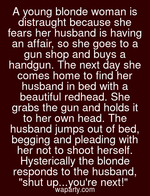 A young blonde woman is distraught because she fears her husband is having an affair, so she goes to a gun shop and buys a handgun. The next day she comes home to find her husband in bed with a beautiful redhead. She grabs the gun and holds it to her own head. The husband jumps out of bed, begging and pleading with her not to shoot herself. Hysterically the blonde responds to the husband, shut up...youre next!