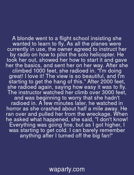 A blonde went to a flight school insisting she wanted to learn to fly. As all the planes were currently in use, the owner agreed to instruct her by radio on how to pilot the solo helicopter. He took her out, showed her how to start it and gave her the basics, and sent her on her way. After she climbed 1000 feet, she radioed in. Im doing great! I love it! The view is so beautiful, and Im starting to get the hang of this. After 2000 feet, she radioed again, saying how easy it was to fly. The instructor watched her climb over 3000 feet, and was beginning to worry that she hadnt radioed in. A few minutes later, he watched in horror as she crashed about half a mile away. He ran over and pulled her from the wreckage. When he asked what happened, she said, I dont know! Everything was going fine, but as I got higher, I was starting to get cold. I can barely remember anything after I turned off the big fan!