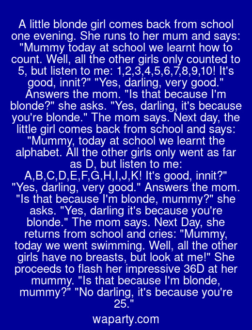 A little blonde girl comes back from school one evening. She runs to her mum and says: Mummy today at school we learnt how to count. Well, all the other girls only counted to 5, but listen to me: 1,2,3,4,5,6,7,8,9,10! Its good, innit? Yes, darling, very good. Answers the mom. Is that because Im blonde? she asks. Yes, darling, its because youre blonde. The mom says. Next day, the little girl comes back from school and says: Mummy, today at school we learnt the alphabet. All the other girls only went as far as D, but listen to me: A,B,C,D,E,F,G,H,I,J,K! Its good, innit? Yes, darling, very good. Answers the mom. Is that because Im blonde, mummy? she asks. Yes, darling its because youre blonde. The mom says. Next Day, she returns from school and cries: Mummy, today we went swimming. Well, all the other girls have no breasts, but look at me! She proceeds to flash her impressive 36D at her mummy. Is that because Im blonde, mummy? No darling, its because youre 25.