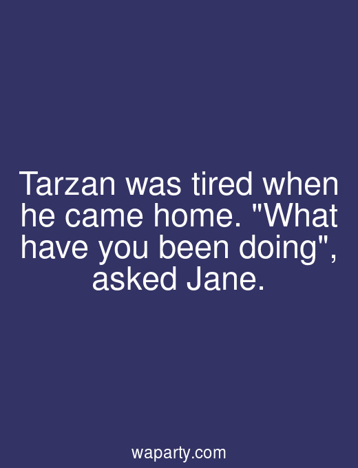 Tarzan was tired when he came home. What have you been doing, asked Jane.