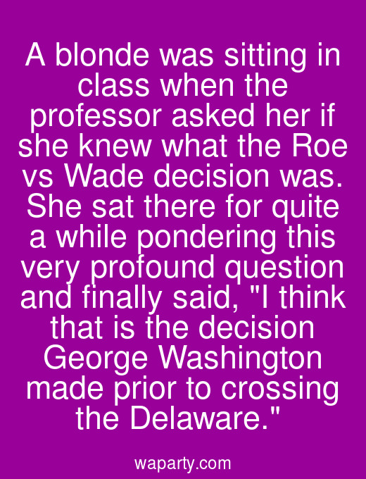 A blonde was sitting in class when the professor asked her if she knew what the Roe vs Wade decision was. She sat there for quite a while pondering this very profound question and finally said, I think that is the decision George Washington made prior to crossing the Delaware.