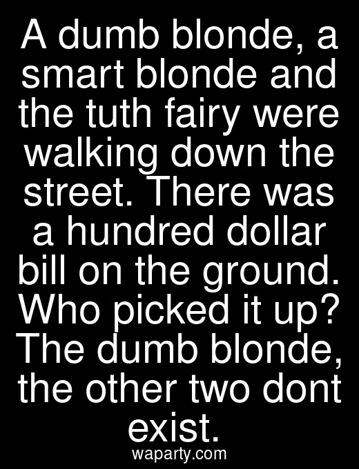 A dumb blonde, a smart blonde and the tuth fairy were walking down the street. There was a hundred dollar bill on the ground. Who picked it up? The dumb blonde, the other two dont exist.