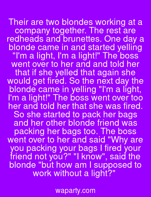 Their are two blondes working at a company together. The rest are redheads and brunettes. One day a blonde came in and started yelling Im a light, Im a light! The boss went over to her and and told her that if she yelled that again she would get fired. So the next day the blonde came in yelling Im a light, Im a light! The boss went over too her and told her that she was fired. So she started to pack her bags and her other blonde friend was packing her bags too. The boss went over to her and said Why are you packing your bags I fired your friend not you? I know, said the blonde but how am I supposed to work without a light?