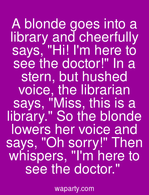A blonde goes into a library and cheerfully says, Hi! Im here to see the doctor! In a stern, but hushed voice, the librarian says, Miss, this is a library. So the blonde lowers her voice and says, Oh sorry! Then whispers, Im here to see the doctor.