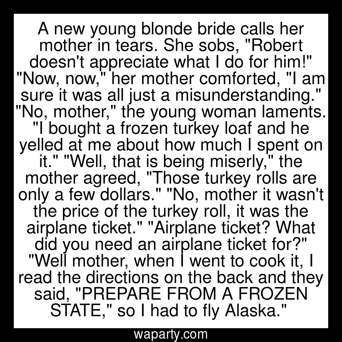 A new young blonde bride calls her mother in tears. She sobs, Robert doesnt appreciate what I do for him! Now, now, her mother comforted, I am sure it was all just a misunderstanding. No, mother, the young woman laments. I bought a frozen turkey loaf and he yelled at me about how much I spent on it. Well, that is being miserly, the mother agreed, Those turkey rolls are only a few dollars. No, mother it wasnt the price of the turkey roll, it was the airplane ticket. Airplane ticket? What did you need an airplane ticket for? Well mother, when I went to cook it, I read the directions on the back and they said, PREPARE FROM A FROZEN STATE, so I had to fly Alaska.