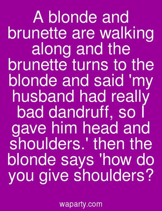 A blonde and brunette are walking along and the brunette turns to the blonde and said my husband had really bad dandruff, so I gave him head and shoulders. then the blonde says how do you give shoulders?