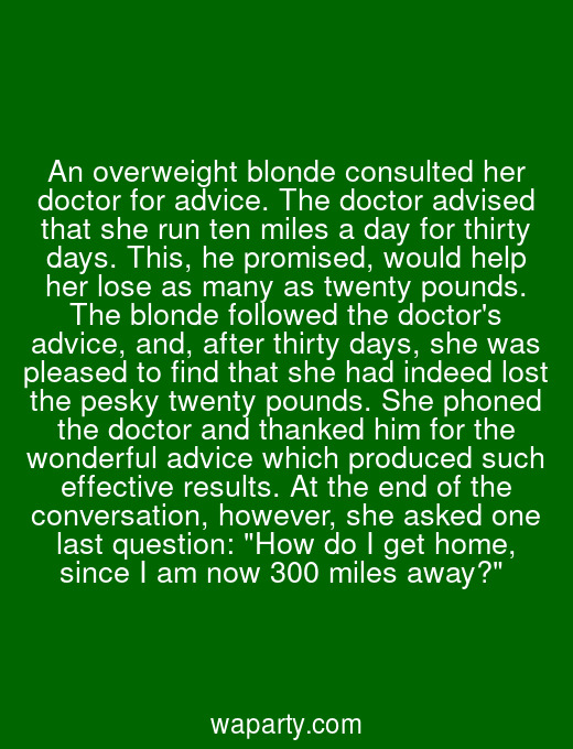 An overweight blonde consulted her doctor for advice. The doctor advised that she run ten miles a day for thirty days. This, he promised, would help her lose as many as twenty pounds. The blonde followed the doctors advice, and, after thirty days, she was pleased to find that she had indeed lost the pesky twenty pounds. She phoned the doctor and thanked him for the wonderful advice which produced such effective results. At the end of the conversation, however, she asked one last question: How do I get home, since I am now 300 miles away?