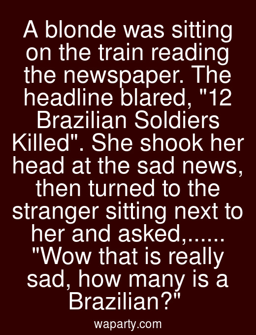 A blonde was sitting on the train reading the newspaper. The headline blared, 12 Brazilian Soldiers Killed. She shook her head at the sad news, then turned to the stranger sitting next to her and asked,...... Wow that is really sad, how many is a Brazilian?