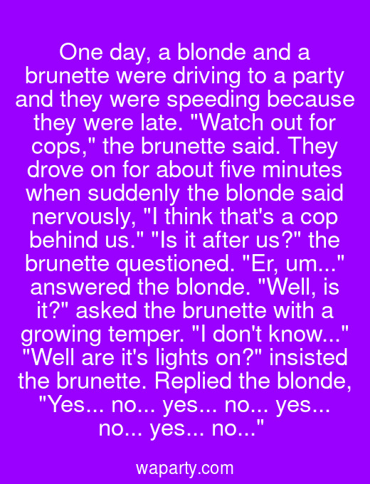 One day, a blonde and a brunette were driving to a party and they were speeding because they were late. Watch out for cops, the brunette said. They drove on for about five minutes when suddenly the blonde said nervously, I think thats a cop behind us. Is it after us? the brunette questioned. Er, um... answered the blonde. Well, is it? asked the brunette with a growing temper. I dont know... Well are its lights on? insisted the brunette. Replied the blonde, Yes... no... yes... no... yes... no... yes... no...