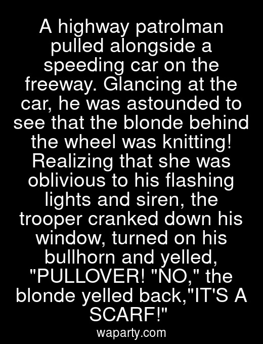 A highway patrolman pulled alongside a speeding car on the freeway. Glancing at the car, he was astounded to see that the blonde behind the wheel was knitting! Realizing that she was oblivious to his flashing lights and siren, the trooper cranked down his window, turned on his bullhorn and yelled, PULLOVER! NO, the blonde yelled back,ITS A SCARF!