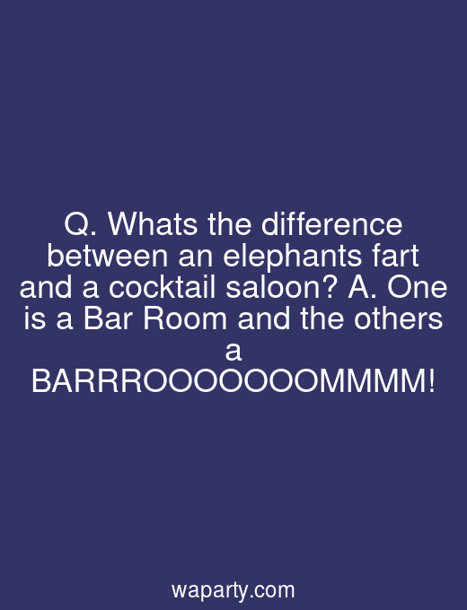Q. Whats the difference between an elephants fart and a cocktail saloon? A. One is a Bar Room and the others a BARRROOOOOOOMMMM!