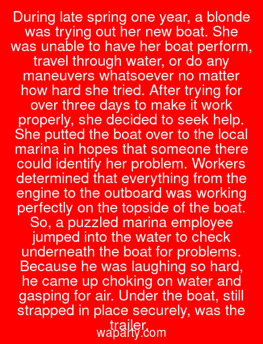 During late spring one year, a blonde was trying out her new boat. She was unable to have her boat perform, travel through water, or do any maneuvers whatsoever no matter how hard she tried. After trying for over three days to make it work properly, she decided to seek help. She putted the boat over to the local marina in hopes that someone there could identify her problem. Workers determined that everything from the engine to the outboard was working perfectly on the topside of the boat. So, a puzzled marina employee jumped into the water to check underneath the boat for problems. Because he was laughing so hard, he came up choking on water and gasping for air. Under the boat, still strapped in place securely, was the trailer.