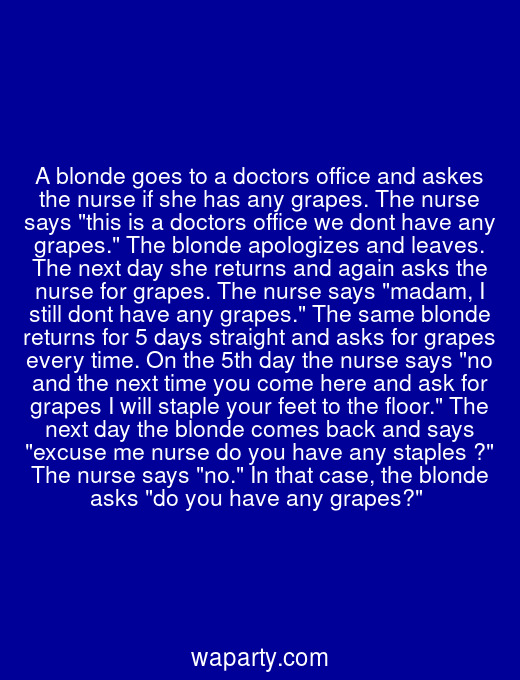 A blonde goes to a doctors office and askes the nurse if she has any grapes. The nurse says this is a doctors office we dont have any grapes. The blonde apologizes and leaves. The next day she returns and again asks the nurse for grapes. The nurse says madam, I still dont have any grapes. The same blonde returns for 5 days straight and asks for grapes every time. On the 5th day the nurse says no and the next time you come here and ask for grapes I will staple your feet to the floor. The next day the blonde comes back and says excuse me nurse do you have any staples ? The nurse says no. In that case, the blonde asks do you have any grapes?