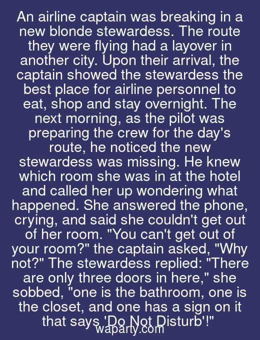 An airline captain was breaking in a new blonde stewardess. The route they were flying had a layover in another city. Upon their arrival, the captain showed the stewardess the best place for airline personnel to eat, shop and stay overnight. The next morning, as the pilot was preparing the crew for the days route, he noticed the new stewardess was missing. He knew which room she was in at the hotel and called her up wondering what happened. She answered the phone, crying, and said she couldnt get out of her room. You cant get out of your room? the captain asked, Why not? The stewardess replied: There are only three doors in here, she sobbed, one is the bathroom, one is the closet, and one has a sign on it that says Do Not Disturb!
