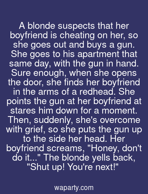 A blonde suspects that her boyfriend is cheating on her, so she goes out and buys a gun. She goes to his apartment that same day, with the gun in hand. Sure enough, when she opens the door, she finds her boyfriend in the arms of a redhead. She points the gun at her boyfriend at stares him down for a moment. Then, suddenly, shes overcome with grief, so she puts the gun up to the side her head. Her boyfriend screams, Honey, dont do it... The blonde yells back, Shut up! Youre next!