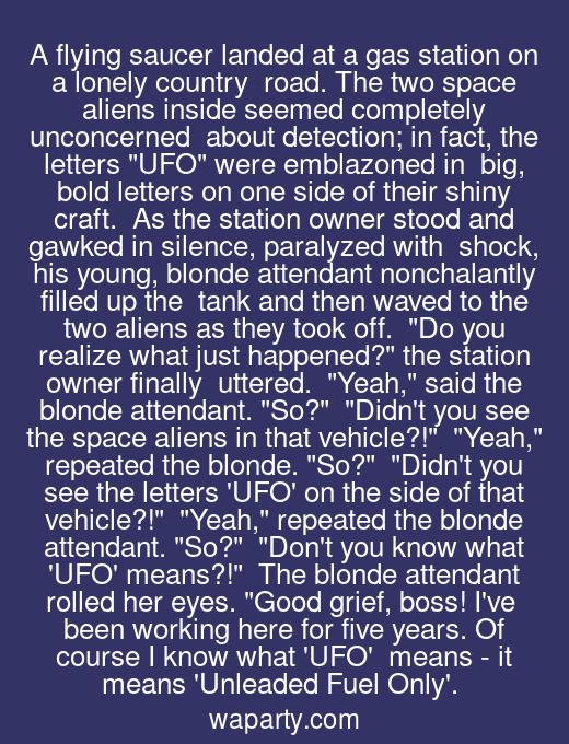 A flying saucer landed at a gas station on a lonely country  road. The two space aliens inside seemed completely unconcerned  about detection; in fact, the letters UFO were emblazoned in  big, bold letters on one side of their shiny craft.  As the station owner stood and gawked in silence, paralyzed with  shock, his young, blonde attendant nonchalantly filled up the  tank and then waved to the two aliens as they took off.  Do you realize what just happened? the station owner finally  uttered.  Yeah, said the blonde attendant. So?  Didnt you see the space aliens in that vehicle?!  Yeah, repeated the blonde. So?  Didnt you see the letters UFO on the side of that vehicle?!  Yeah, repeated the blonde attendant. So?  Dont you know what UFO means?!  The blonde attendant rolled her eyes. Good grief, boss! Ive  been working here for five years. Of course I know what UFO  means - it means Unleaded Fuel Only.