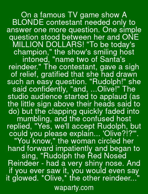 On a famous TV game show A BLONDE contestant needed only to answer one more question. One simple question stood between her and ONE MILLION DOLLARS! To be todays champion, the shows smiling host intoned, name two of Santas reindeer. The contestant, gave a sigh of relief, gratified that she had drawn such an easy question. Rudolph! she said confidently, and, ...Olive! The studio audience started to applaud (as the little sign above their heads said to do) but the clapping quickly faded into mumbling, and the confused host replied, Yes, well accept Rudolph, but could you please explain... Olive?!?. You know, the woman circled her hand forward impatiently and began to sing, Rudolph the Red Nosed Reindeer - had a very shiny nose. And if you ever saw it, you would even say it glowed. *Olive,* the other reindeer...