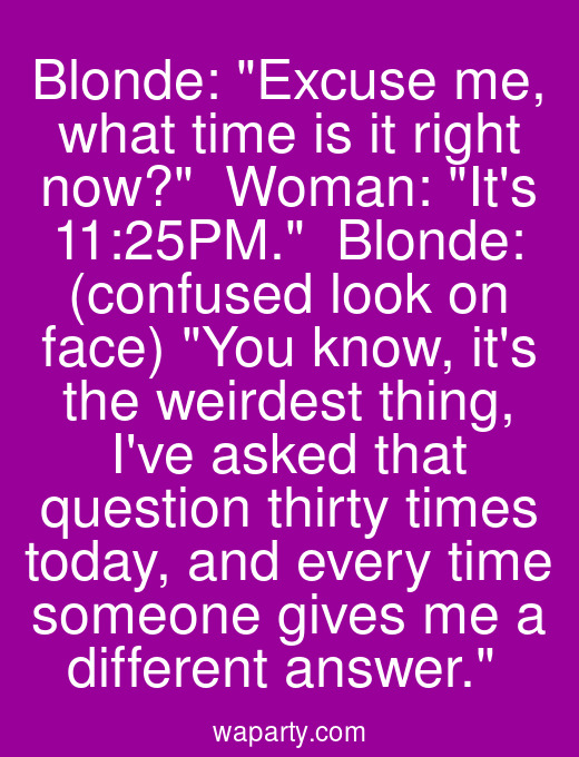 Blonde: Excuse me, what time is it right now?  Woman: Its 11:25PM.  Blonde: (confused look on face) You know, its the weirdest thing, Ive asked that question thirty times today, and every time someone gives me a different answer.