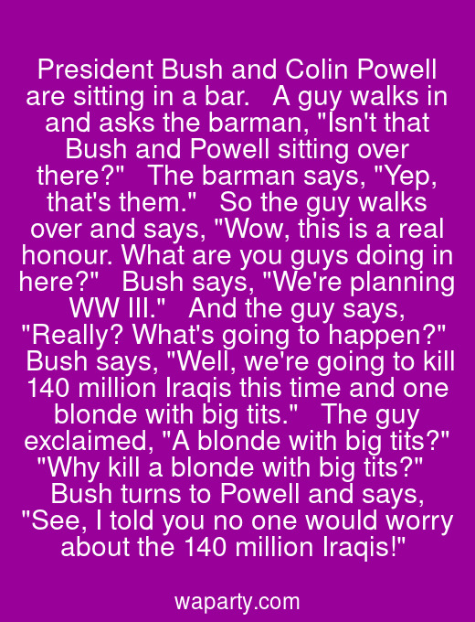President Bush and Colin Powell are sitting in a bar.   A guy walks in and asks the barman, Isnt that Bush and Powell sitting over there?   The barman says, Yep, thats them.   So the guy walks over and says, Wow, this is a real honour. What are you guys doing in here?   Bush says, Were planning WW III.   And the guy says, Really? Whats going to happen?   Bush says, Well, were going to kill 140 million Iraqis this time and one blonde with big tits.   The guy exclaimed, A blonde with big tits? Why kill a blonde with big tits?   Bush turns to Powell and says, See, I told you no one would worry about the 140 million Iraqis!