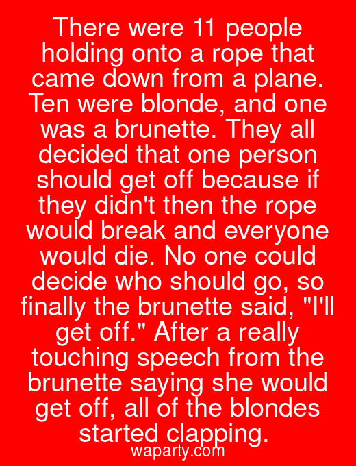 There were 11 people holding onto a rope that came down from a plane. Ten were blonde, and one was a brunette. They all decided that one person should get off because if they didnt then the rope would break and everyone would die. No one could decide who should go, so finally the brunette said, Ill get off. After a really touching speech from the brunette saying she would get off, all of the blondes started clapping.