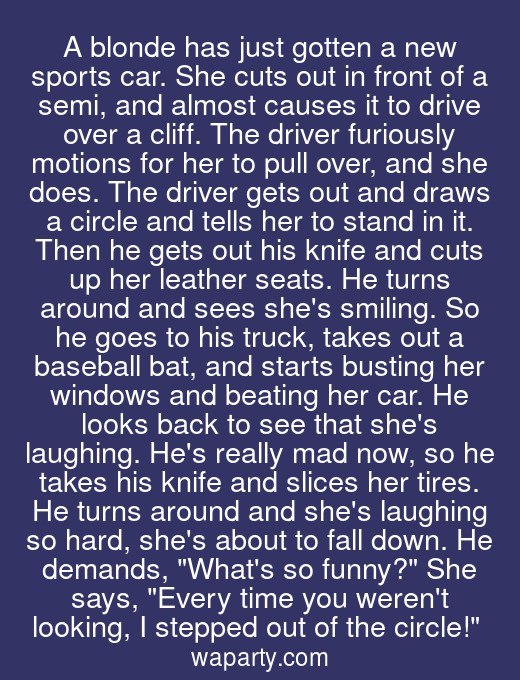 A blonde has just gotten a new sports car. She cuts out in front of a semi, and almost causes it to drive over a cliff. The driver furiously motions for her to pull over, and she does. The driver gets out and draws a circle and tells her to stand in it. Then he gets out his knife and cuts up her leather seats. He turns around and sees shes smiling. So he goes to his truck, takes out a baseball bat, and starts busting her windows and beating her car. He looks back to see that shes laughing. Hes really mad now, so he takes his knife and slices her tires. He turns around and shes laughing so hard, shes about to fall down. He demands, Whats so funny? She says, Every time you werent looking, I stepped out of the circle!