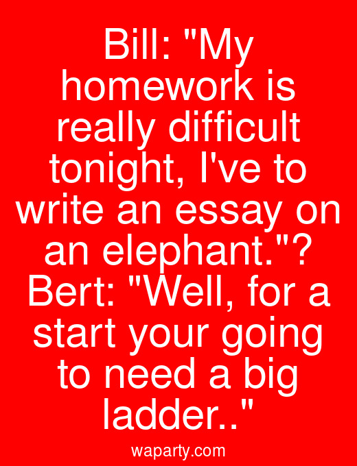 Bill: My homework is really difficult tonight, Ive to write an essay on an elephant.? Bert: Well, for a start your going to need a big ladder..