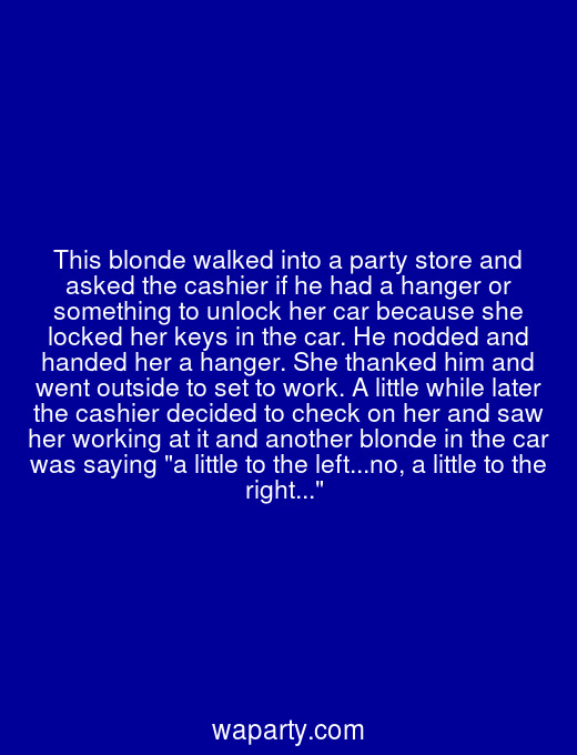 This blonde walked into a party store and asked the cashier if he had a hanger or something to unlock her car because she locked her keys in the car. He nodded and handed her a hanger. She thanked him and went outside to set to work. A little while later the cashier decided to check on her and saw her working at it and another blonde in the car was saying a little to the left...no, a little to the right...