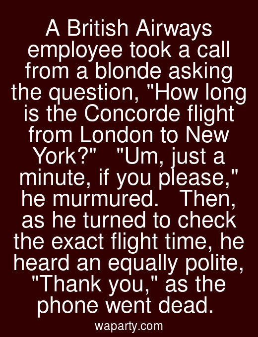 A British Airways employee took a call from a blonde asking the question, How long is the Concorde flight from London to New York?   Um, just a minute, if you please, he murmured.   Then, as he turned to check the exact flight time, he heard an equally polite, Thank you, as the phone went dead.