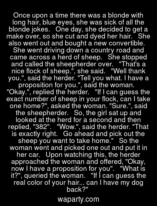 Once upon a time there was a blonde with long hair, blue eyes, she was sick of all the blonde jokes.   One day, she decided to get a make over, so she cut and dyed her hair.   She also went out and bought a new convertible.   She went driving down a country road and came across a herd of sheep.   She stopped and called the sheepherder over.   Thats a nice flock of sheep., she said.   Well thank you., said the herder. Tell you what. I have a proposition for you., said the woman.   Okay., replied the herder.   If I can guess the exact number of sheep in your flock, can I take one home?, asked the woman. Sure., said the sheepherder.   So, the girl sat up and looked at the herd for a second and then replied, 382.   Wow., said the herder. That is exactly right.   Go ahead and pick out the sheep you want to take home.   So the woman went and picked one out and put it in her car.   Upon watching this, the herder approached the woman and offered, Okay, now I have a proposition for you.   What is it?, queried the woman.   If I can guess the real color of your hair... can I have my dog back?
