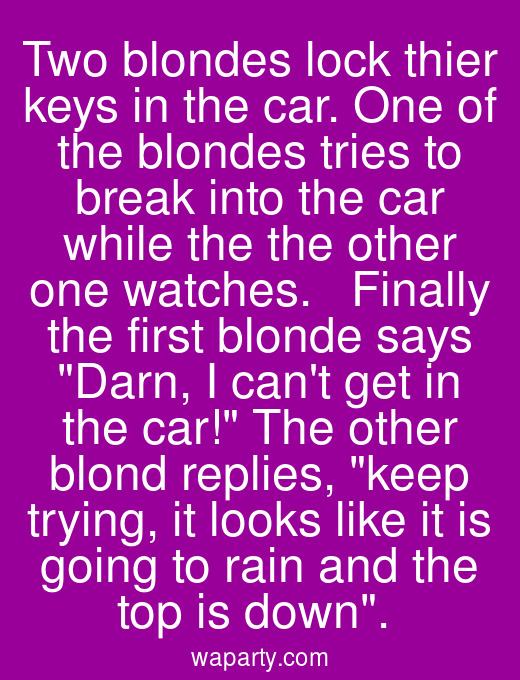 Two blondes lock thier keys in the car. One of the blondes tries to break into the car while the the other one watches.   Finally the first blonde says Darn, I cant get in the car! The other blond replies, keep trying, it looks like it is going to rain and the top is down.