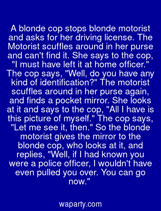 A blonde cop stops blonde motorist and asks for her driving license. The Motorist scuffles around in her purse and cant find it. She says to the cop, I must have left it at home officer. The cop says, Well, do you have any kind of identification? The motorist scuffles around in her purse again, and finds a pocket mirror. She looks at it and says to the cop, All I have is this picture of myself. The cop says, Let me see it, then. So the blonde motorist gives the mirror to the blonde cop, who looks at it, and replies, Well, if I had known you were a police officer, I wouldnt have even pulled you over. You can go now.