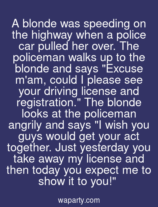 A blonde was speeding on the highway when a police car pulled her over. The policeman walks up to the blonde and says Excuse mam, could I please see your driving license and registration. The blonde looks at the policeman angrily and says I wish you guys would get your act together. Just yesterday you take away my license and then today you expect me to show it to you!