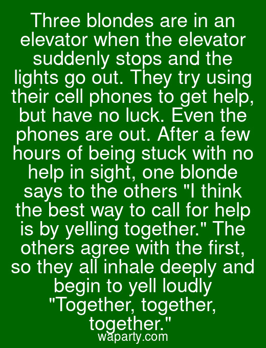 Three blondes are in an elevator when the elevator suddenly stops and the lights go out. They try using their cell phones to get help, but have no luck. Even the phones are out. After a few hours of being stuck with no help in sight, one blonde says to the others I think the best way to call for help is by yelling together. The others agree with the first, so they all inhale deeply and begin to yell loudly Together, together, together.