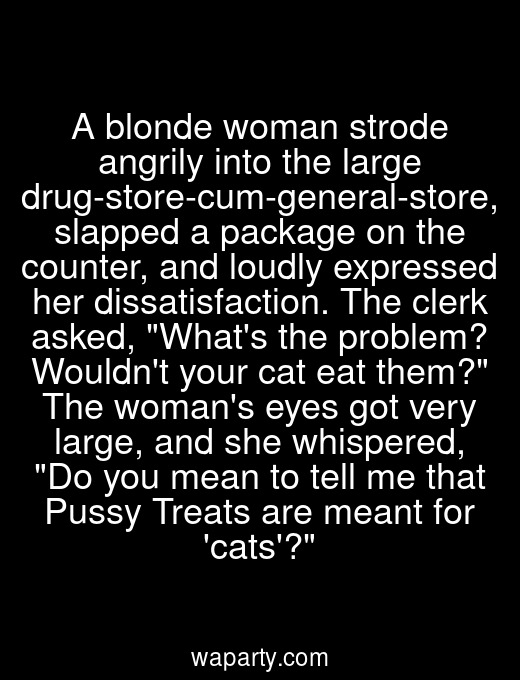 A blonde woman strode angrily into the large drug-store-cum-general-store, slapped a package on the counter, and loudly expressed her dissatisfaction. The clerk asked, Whats the problem? Wouldnt your cat eat them? The womans eyes got very large, and she whispered, Do you mean to tell me that Pussy Treats are meant for cats?
