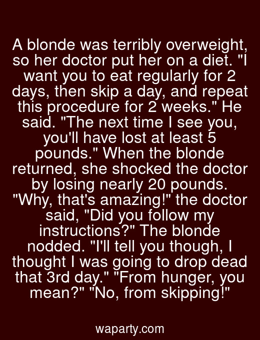 A blonde was terribly overweight, so her doctor put her on a diet. I want you to eat regularly for 2 days, then skip a day, and repeat this procedure for 2 weeks. He said. The next time I see you, youll have lost at least 5 pounds. When the blonde returned, she shocked the doctor by losing nearly 20 pounds. Why, thats amazing! the doctor said, Did you follow my instructions? The blonde nodded. Ill tell you though, I thought I was going to drop dead that 3rd day. From hunger, you mean? No, from skipping!